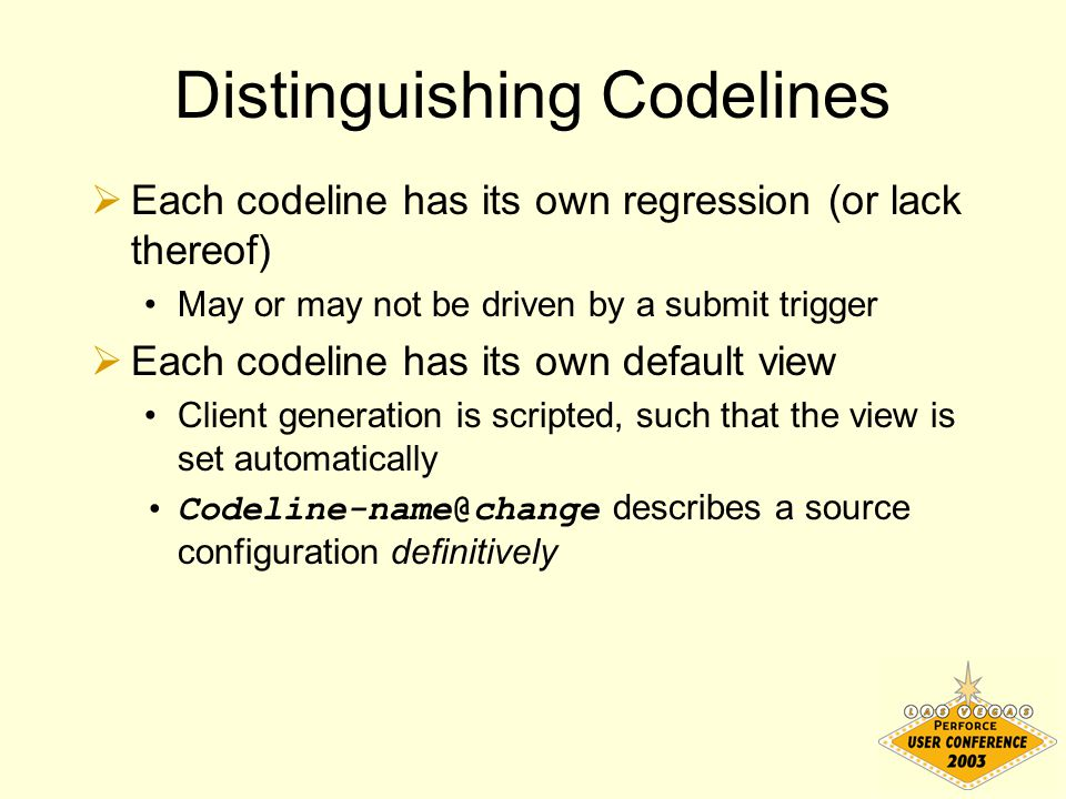 Reining in the Chaos  Each workspace is based on exactly one codeline  Each codeline (except the mainline) has exactly one parent codeline  Workspace location corresponds exactly to depot location (relative to codeline root)