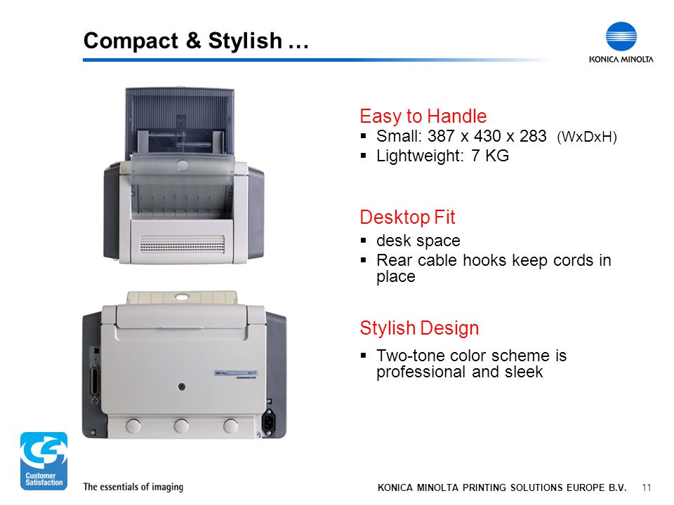11 KONICA MINOLTA PRINTING SOLUTIONS EUROPE B.V. Compact & Stylish …  Small: 387 x 430 x 283 (WxDxH)  Lightweight: 7 KG Easy to Handle  desk space