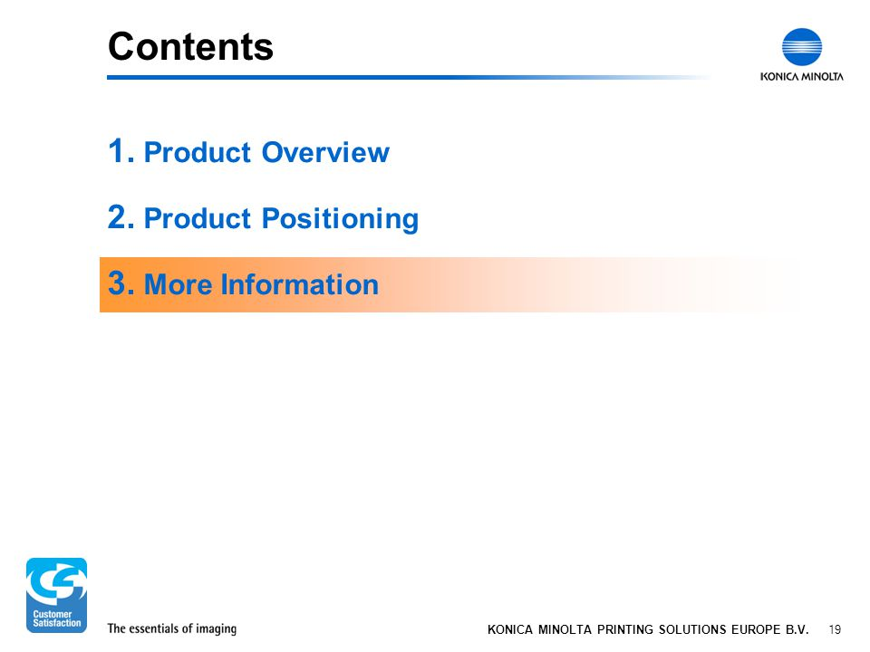 19 KONICA MINOLTA PRINTING SOLUTIONS EUROPE B.V. Contents 1. Product Overview 2. Product Positioning 3. More Information