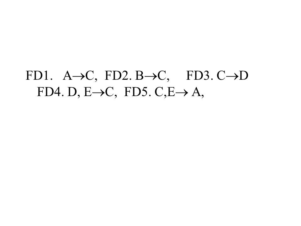 FD1. A  C, FD2. B  C, FD3. C  D FD4. D, E  C, FD5. C,E  A,