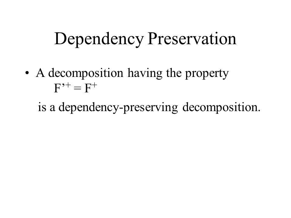 Dependency Preservation A decomposition having the property F' + = F + is a dependency-preserving decomposition.