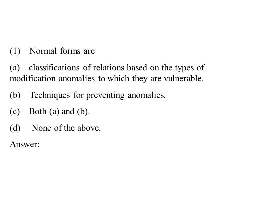 (1) Normal forms are (a) classifications of relations based on the types of modification anomalies to which they are vulnerable. (b) Techniques for pr