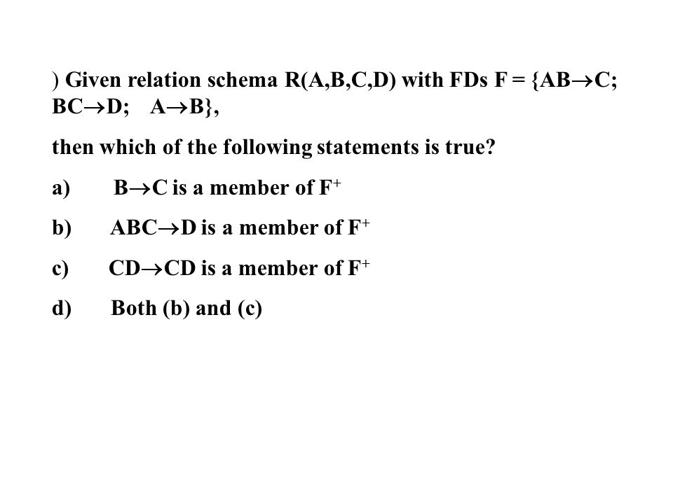 ) Given relation schema R(A,B,C,D) with FDs F = {AB  C; BC  D; A  B}, then which of the following statements is true? a) B  C is a member of F + b