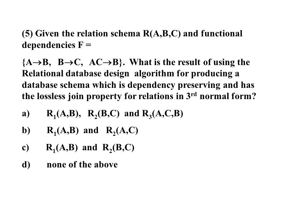 (5) Given the relation schema R(A,B,C) and functional dependencies F = {A  B, B  C, AC  B}. What is the result of using the Relational database des