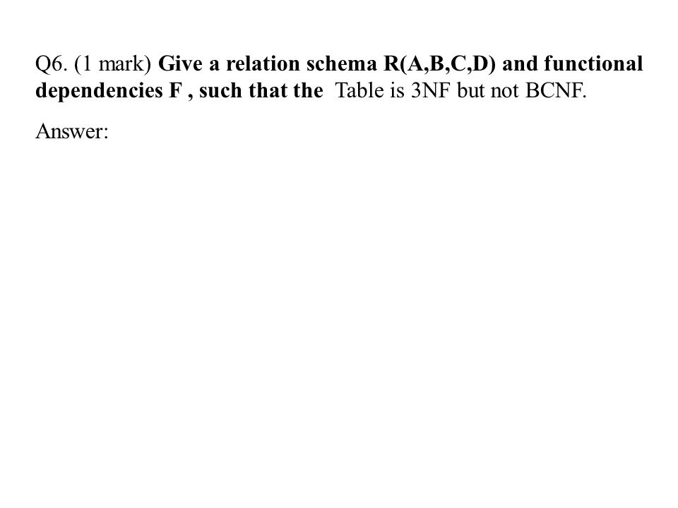 Q6. (1 mark) Give a relation schema R(A,B,C,D) and functional dependencies F, such that the Table is 3NF but not BCNF. Answer: