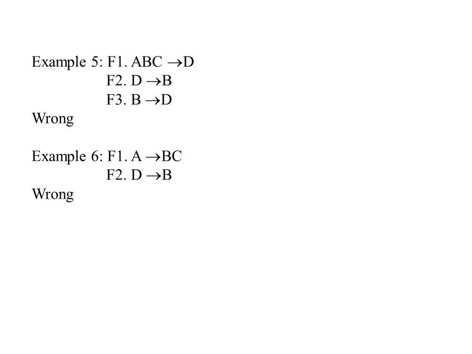Example 5: F1. ABC  D F2. D  B F3. B  D Wrong Example 6: F1. A  BC F2. D  B Wrong