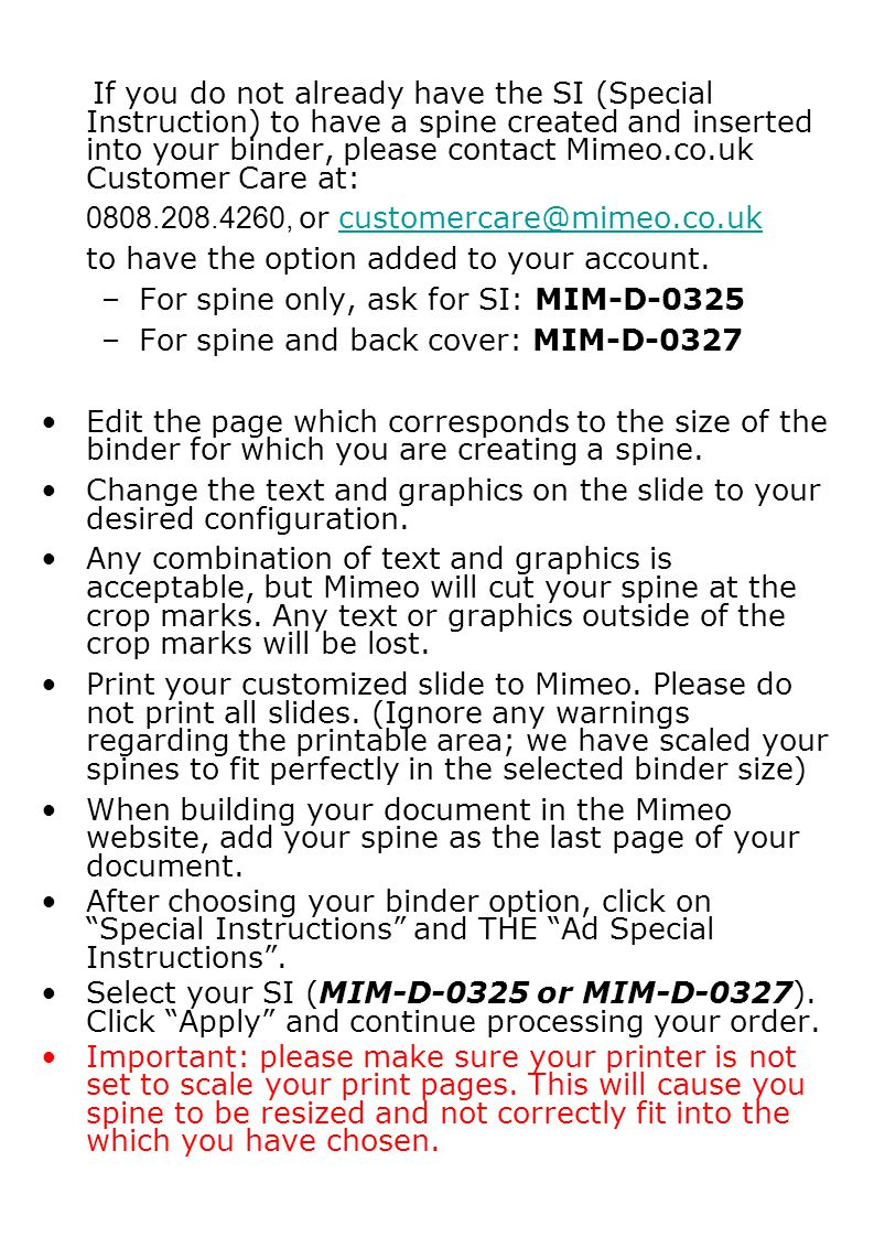 If you do not already have the SI (Special Instruction) to have a spine created and inserted into your binder, please contact Mimeo.co.uk Customer Care at: 0808.208.4260, or customercare@mimeo.co.ukcustomercare@mimeo.co.uk to have the option added to your account.
