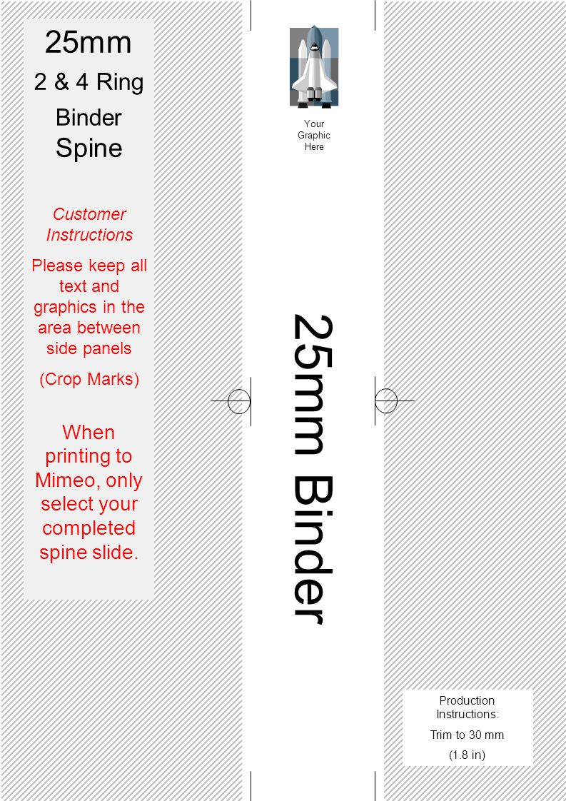25mm Binder Your Graphic Here 25mm 2 & 4 Ring Binder Spine Customer Instructions Please keep all text and graphics in the area between side panels (Crop Marks) When printing to Mimeo, only select your completed spine slide.