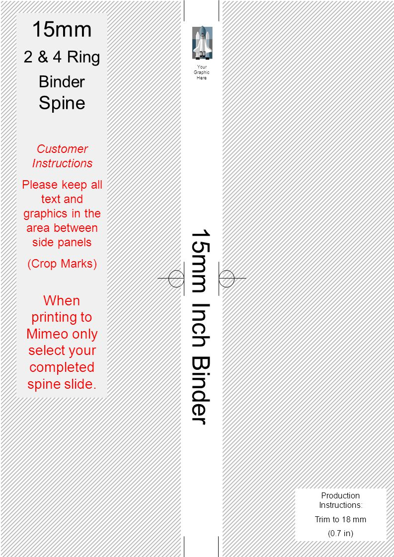 15mm Inch Binder Your Graphic Here 15mm 2 & 4 Ring Binder Spine Customer Instructions Please keep all text and graphics in the area between side panels (Crop Marks) When printing to Mimeo only select your completed spine slide.