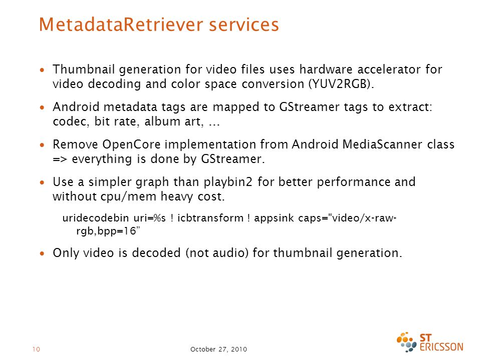 October 27, 2010 10 MetadataRetriever services ∙ Thumbnail generation for video files uses hardware accelerator for video decoding and color space conversion (YUV2RGB).