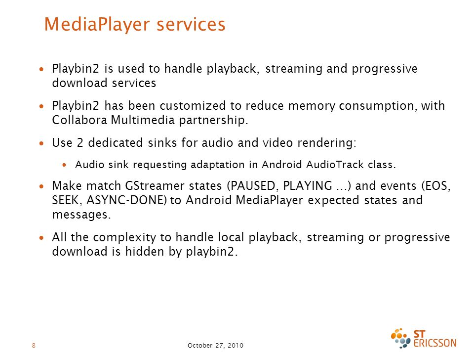 October 27, 2010 8 MediaPlayer services ∙ Playbin2 is used to handle playback, streaming and progressive download services ∙ Playbin2 has been customized to reduce memory consumption, with Collabora Multimedia partnership.