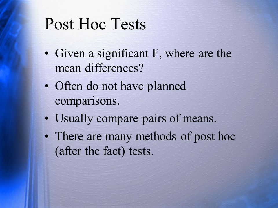 Post Hoc Tests Given a significant F, where are the mean differences? Often do not have planned comparisons. Usually compare pairs of means. There are