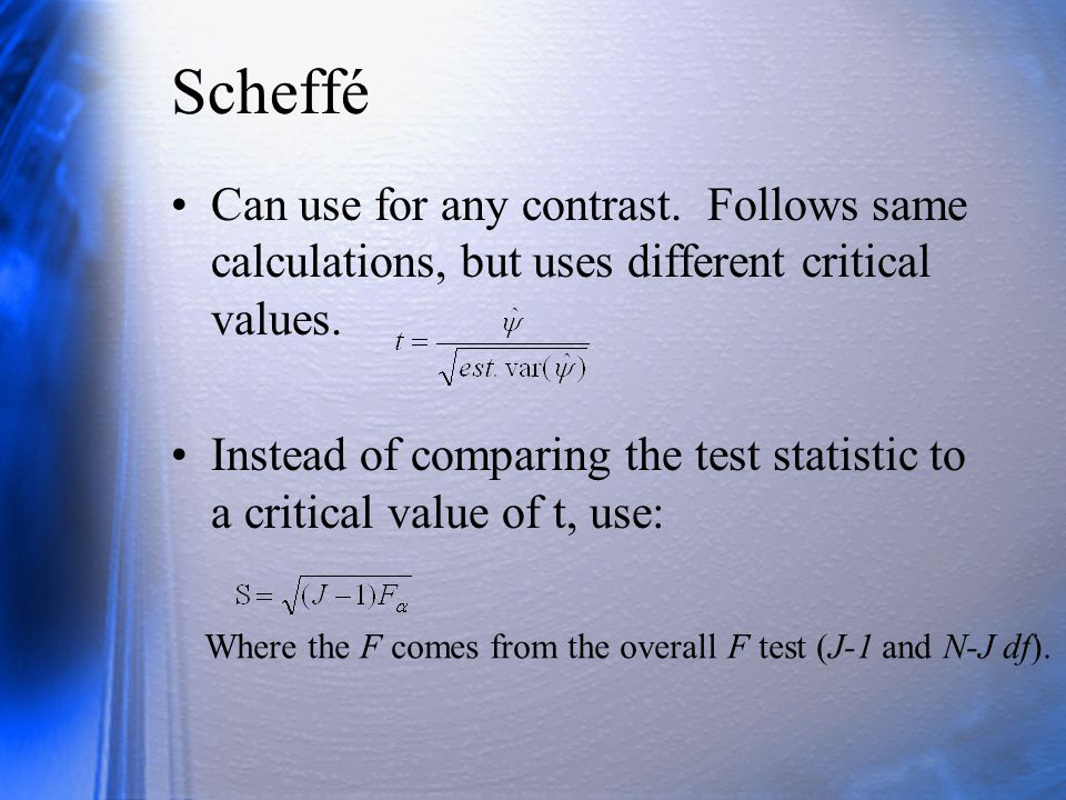 Scheffé Can use for any contrast. Follows same calculations, but uses different critical values. Instead of comparing the test statistic to a critical