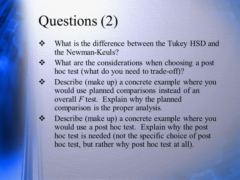 Questions (2)  What is the difference between the Tukey HSD and the Newman-Keuls?  What are the considerations when choosing a post hoc test (what d
