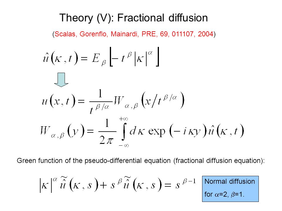 Theory (V): Fractional diffusion (Scalas, Gorenflo, Mainardi, PRE, 69, 011107, 2004) Green function of the pseudo-differential equation (fractional diffusion equation): Normal diffusion for  =2,  =1.