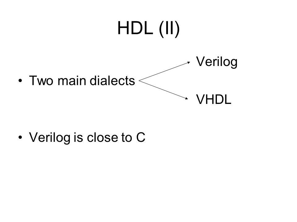 HDL (II) Verilog Two main dialects VHDL Verilog is close to C