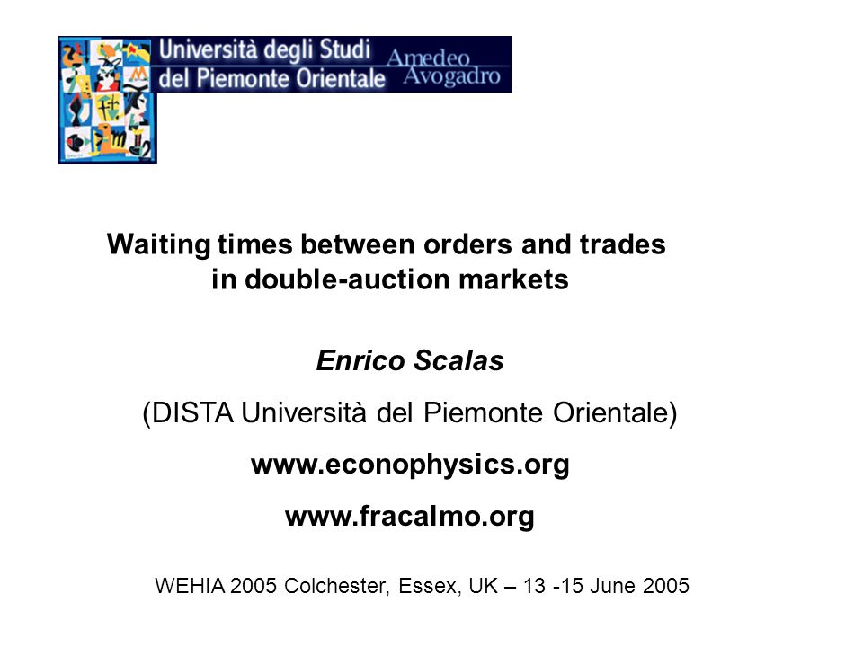 Enrico Scalas (DISTA Università del Piemonte Orientale) www.econophysics.org www.fracalmo.org WEHIA 2005 Colchester, Essex, UK – 13 -15 June 2005 Waiting times between orders and trades in double-auction markets