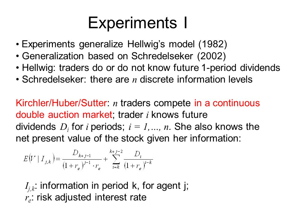 Experiments I Experiments generalize Hellwig's model (1982) Generalization based on Schredelseker (2002) Hellwig: traders do or do not know future 1-period dividends Schredelseker: there are n discrete information levels Kirchler/Huber/Sutter: n traders compete in a continuous double auction market; trader i knows future dividends D i for i periods; i = 1,…, n.