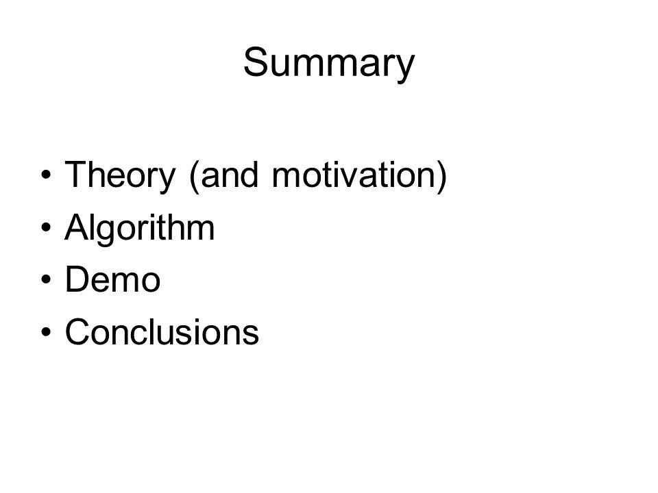 Summary Theory (and motivation) Algorithm Demo Conclusions