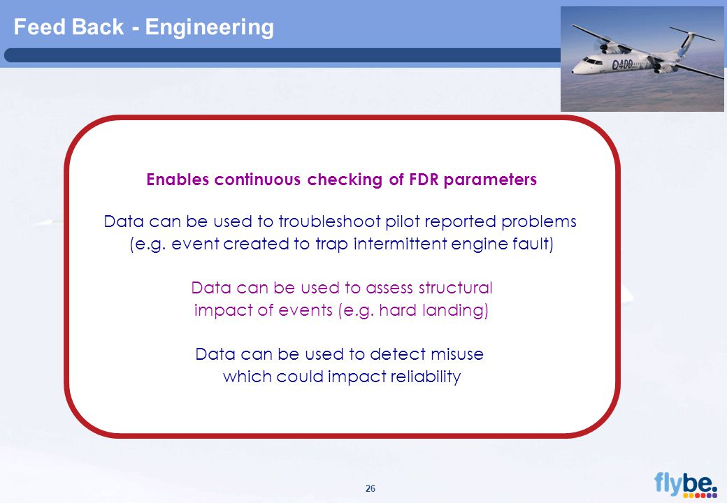 A4 FORMAT Please don't change page set up to A3, print to A3 paper and fit to scale 26 Feed Back - Engineering Enables continuous checking of FDR parameters Data can be used to troubleshoot pilot reported problems (e.g.