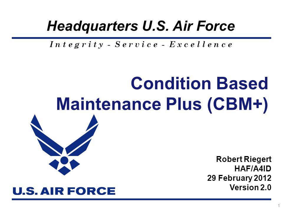 I n t e g r i t y - S e r v i c e - E x c e l l e n c e Headquarters U.S. Air Force 1 Condition Based Maintenance Plus (CBM+) Robert Riegert HAF/A4ID