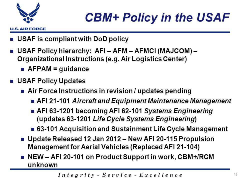 I n t e g r i t y - S e r v i c e - E x c e l l e n c e 19 CBM+ Policy in the USAF USAF is compliant with DoD policy USAF Policy hierarchy: AFI – AFM