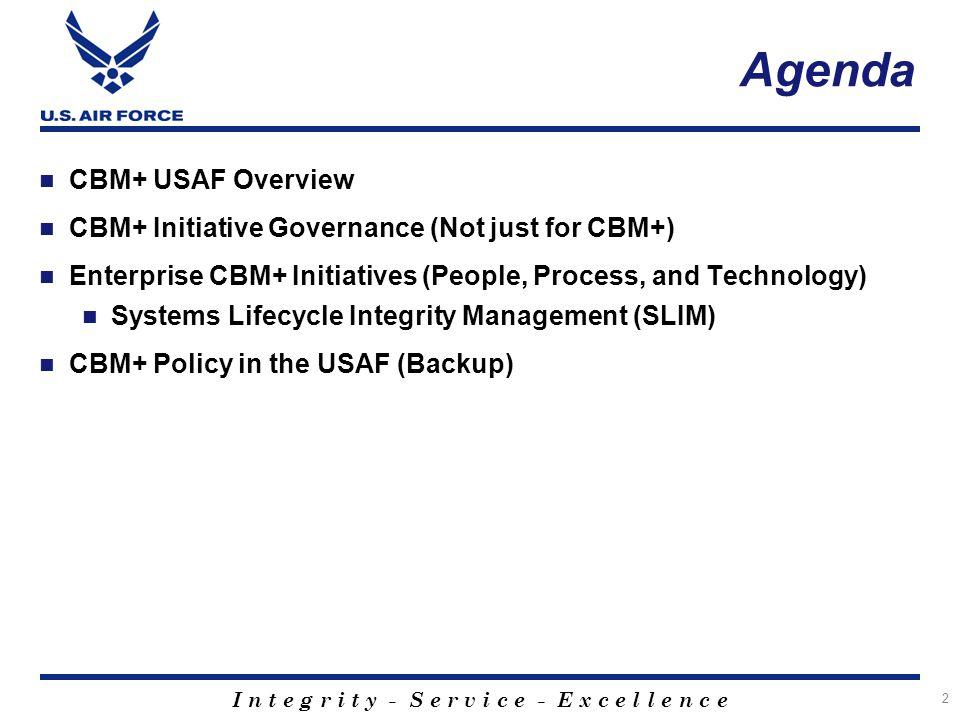 I n t e g r i t y - S e r v i c e - E x c e l l e n c e Agenda CBM+ USAF Overview CBM+ Initiative Governance (Not just for CBM+) Enterprise CBM+ Initi