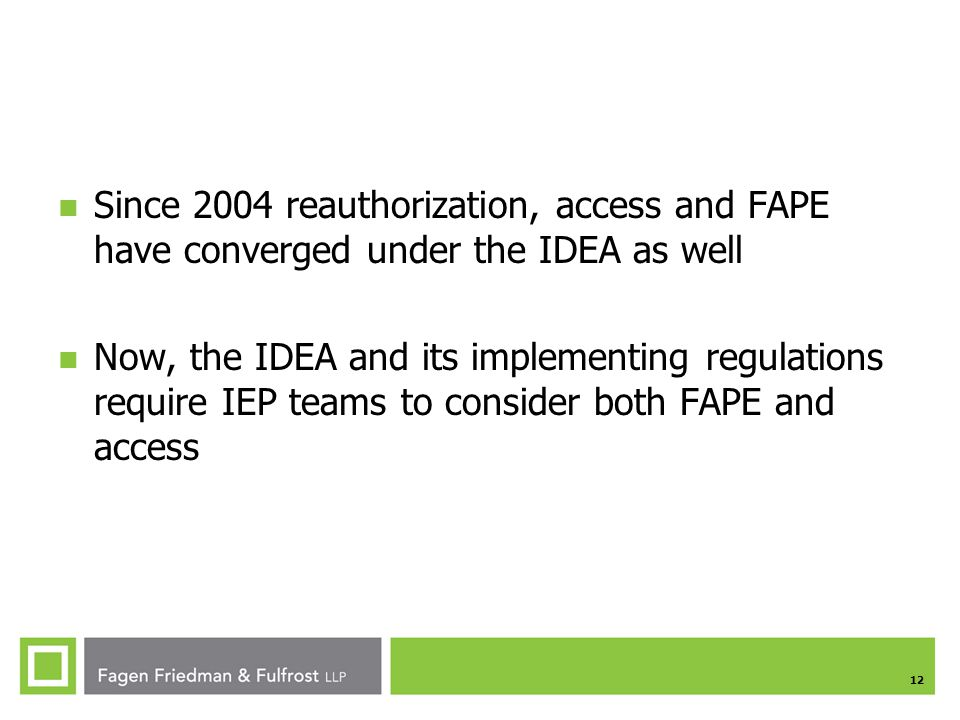 12 Since 2004 reauthorization, access and FAPE have converged under the IDEA as well Now, the IDEA and its implementing regulations require IEP teams to consider both FAPE and access