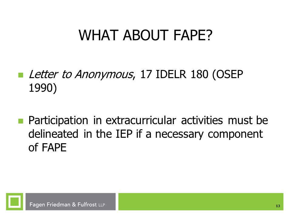 13 WHAT ABOUT FAPE? Letter to Anonymous, 17 IDELR 180 (OSEP 1990) Participation in extracurricular activities must be delineated in the IEP if a neces