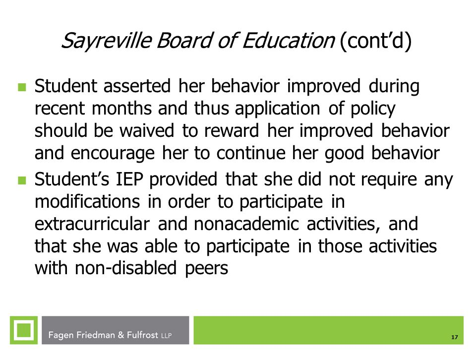 17 Student asserted her behavior improved during recent months and thus application of policy should be waived to reward her improved behavior and encourage her to continue her good behavior Student's IEP provided that she did not require any modifications in order to participate in extracurricular and nonacademic activities, and that she was able to participate in those activities with non-disabled peers Sayreville Board of Education (cont'd)