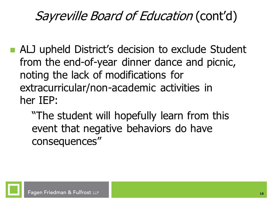 18 Sayreville Board of Education (cont'd) ALJ upheld District's decision to exclude Student from the end-of-year dinner dance and picnic, noting the lack of modifications for extracurricular/non-academic activities in her IEP: The student will hopefully learn from this event that negative behaviors do have consequences