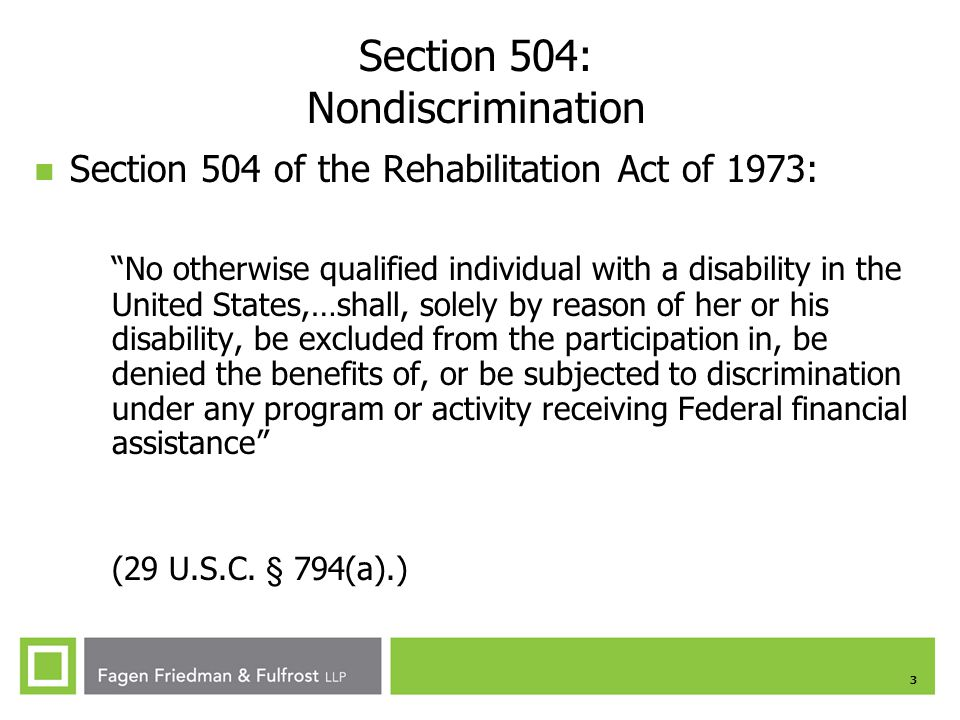 3 Section 504: Nondiscrimination Section 504 of the Rehabilitation Act of 1973: No otherwise qualified individual with a disability in the United States,…shall, solely by reason of her or his disability, be excluded from the participation in, be denied the benefits of, or be subjected to discrimination under any program or activity receiving Federal financial assistance (29 U.S.C.