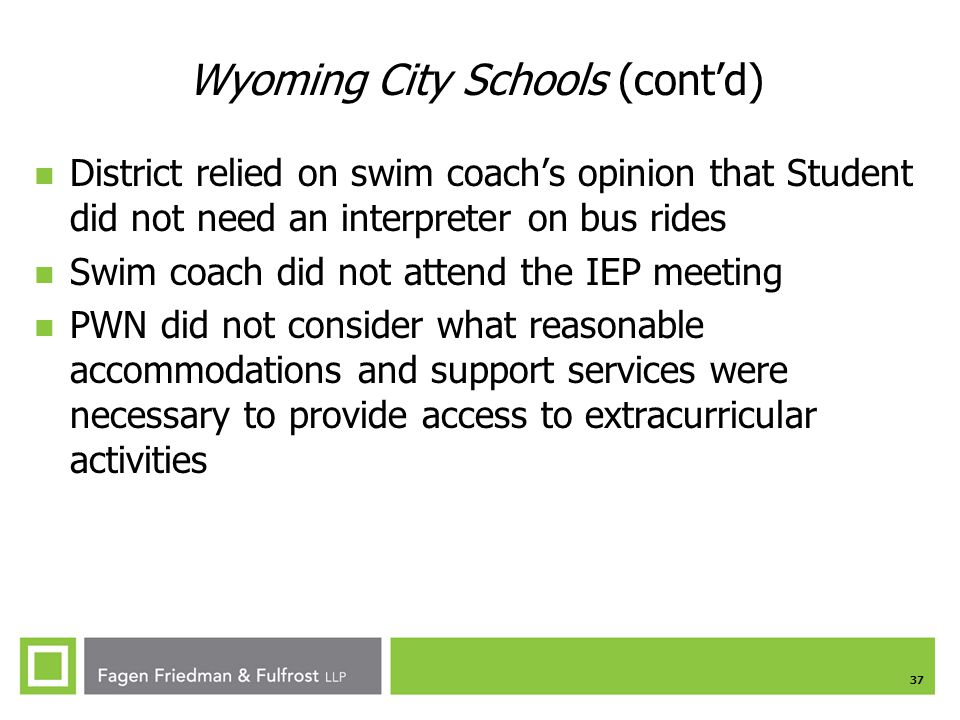 37 Wyoming City Schools (cont'd) District relied on swim coach's opinion that Student did not need an interpreter on bus rides Swim coach did not attend the IEP meeting PWN did not consider what reasonable accommodations and support services were necessary to provide access to extracurricular activities