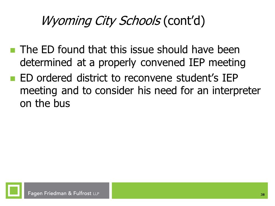 38 Wyoming City Schools (cont'd) The ED found that this issue should have been determined at a properly convened IEP meeting ED ordered district to reconvene student's IEP meeting and to consider his need for an interpreter on the bus
