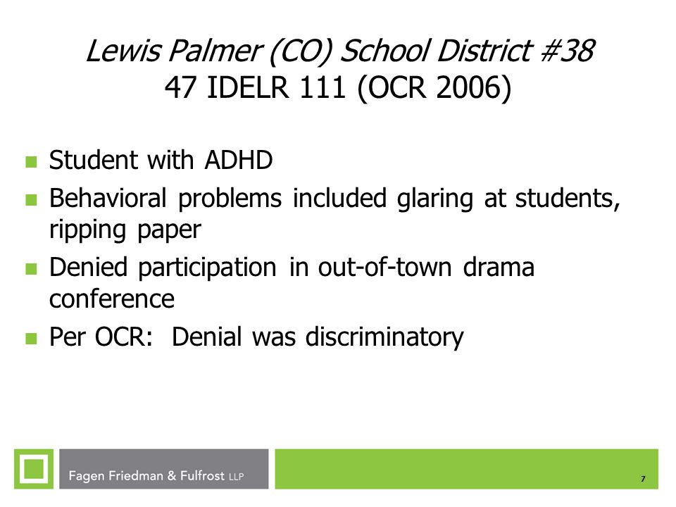7 Lewis Palmer (CO) School District #38 47 IDELR 111 (OCR 2006) Student with ADHD Behavioral problems included glaring at students, ripping paper Denied participation in out-of-town drama conference Per OCR: Denial was discriminatory