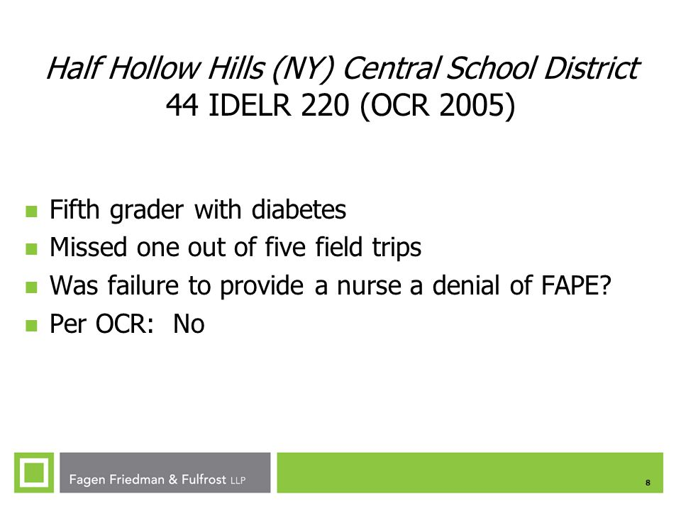8 Half Hollow Hills (NY) Central School District 44 IDELR 220 (OCR 2005) Fifth grader with diabetes Missed one out of five field trips Was failure to provide a nurse a denial of FAPE.