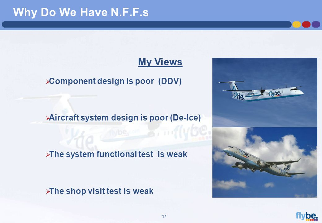 A4 FORMAT Please don't change page set up to A3, print to A3 paper and fit to scale 17 Why Do We Have N.F.F.s My Views  Component design is poor (DDV)  Aircraft system design is poor (De-Ice)  The system functional test is weak  The shop visit test is weak