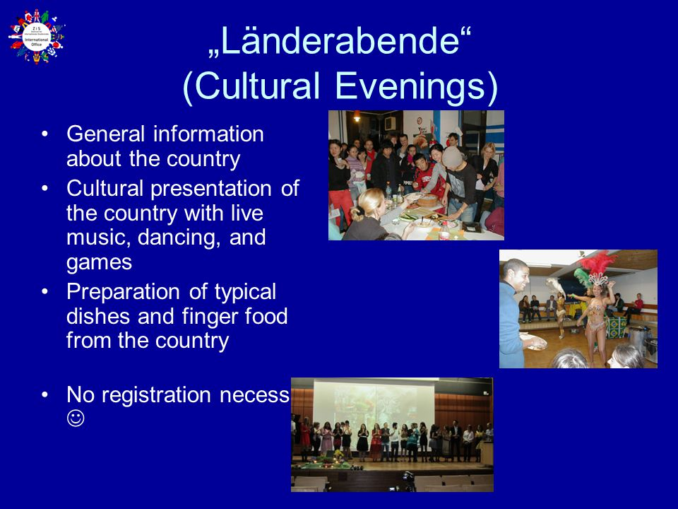 """Länderabende (Cultural Evenings) General information about the country Cultural presentation of the country with live music, dancing, and games Preparation of typical dishes and finger food from the country No registration necessary"