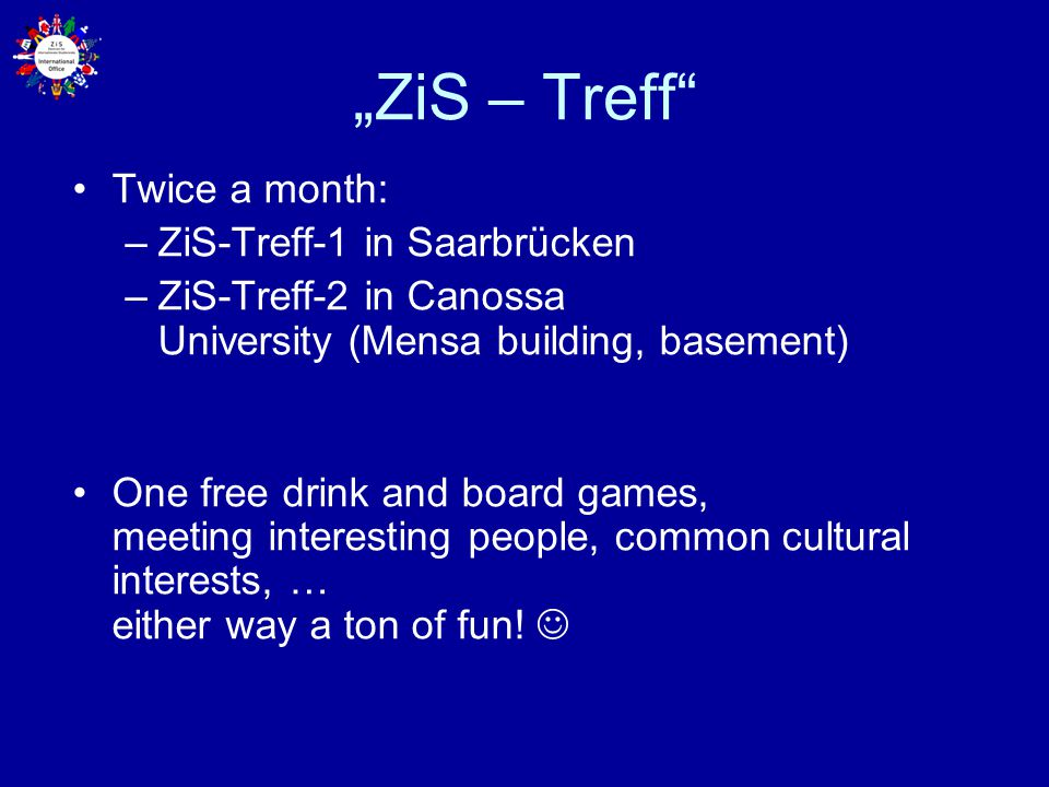 """ZiS – Treff Twice a month: –ZiS-Treff-1 in Saarbrücken –ZiS-Treff-2 in Canossa University (Mensa building, basement) One free drink and board games, meeting interesting people, common cultural interests, … either way a ton of fun!"
