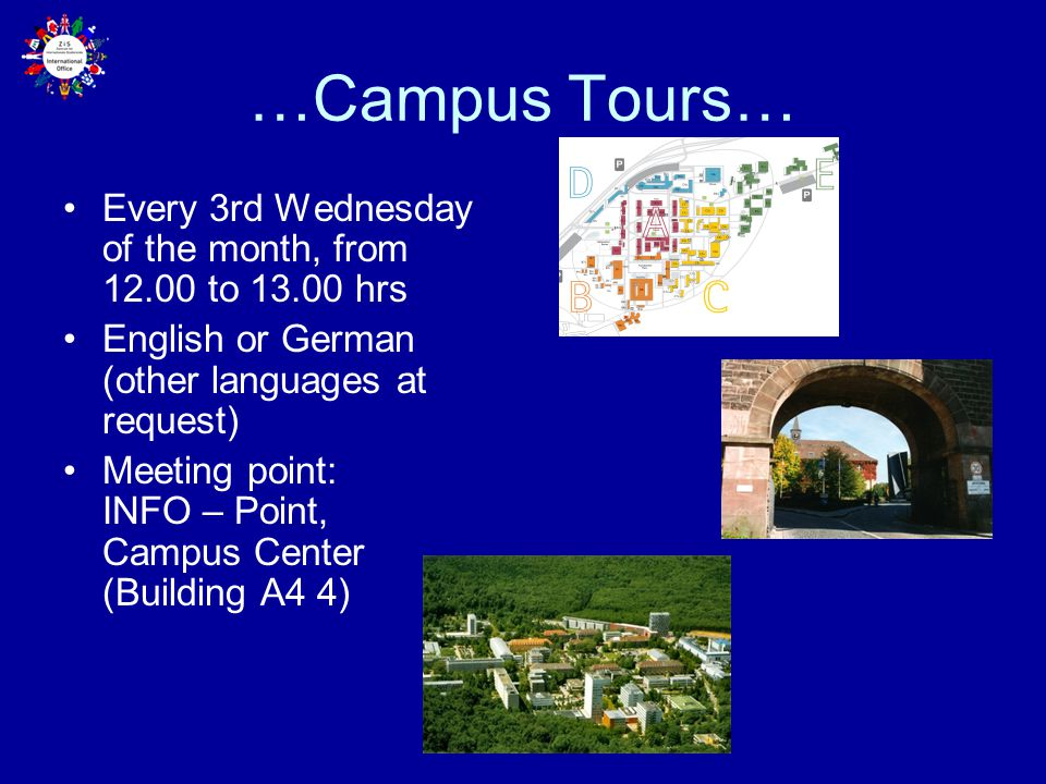 …Campus Tours… Every 3rd Wednesday of the month, from 12.00 to 13.00 hrs English or German (other languages at request) Meeting point: INFO – Point, Campus Center (Building A4 4)