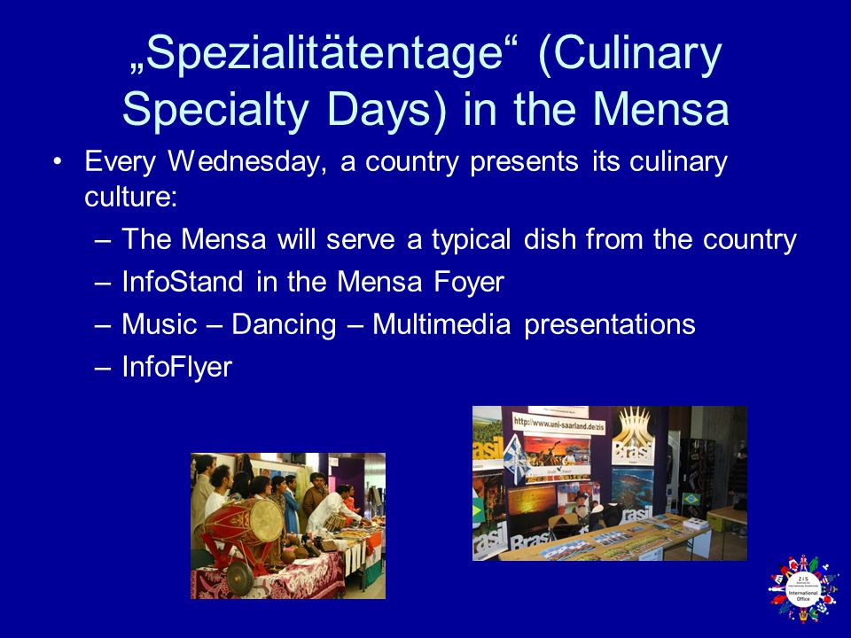 """Spezialitätentage (Culinary Specialty Days) in the Mensa Every Wednesday, a country presents its culinary culture: –The Mensa will serve a typical dish from the country –InfoStand in the Mensa Foyer –Music – Dancing – Multimedia presentations –InfoFlyer"