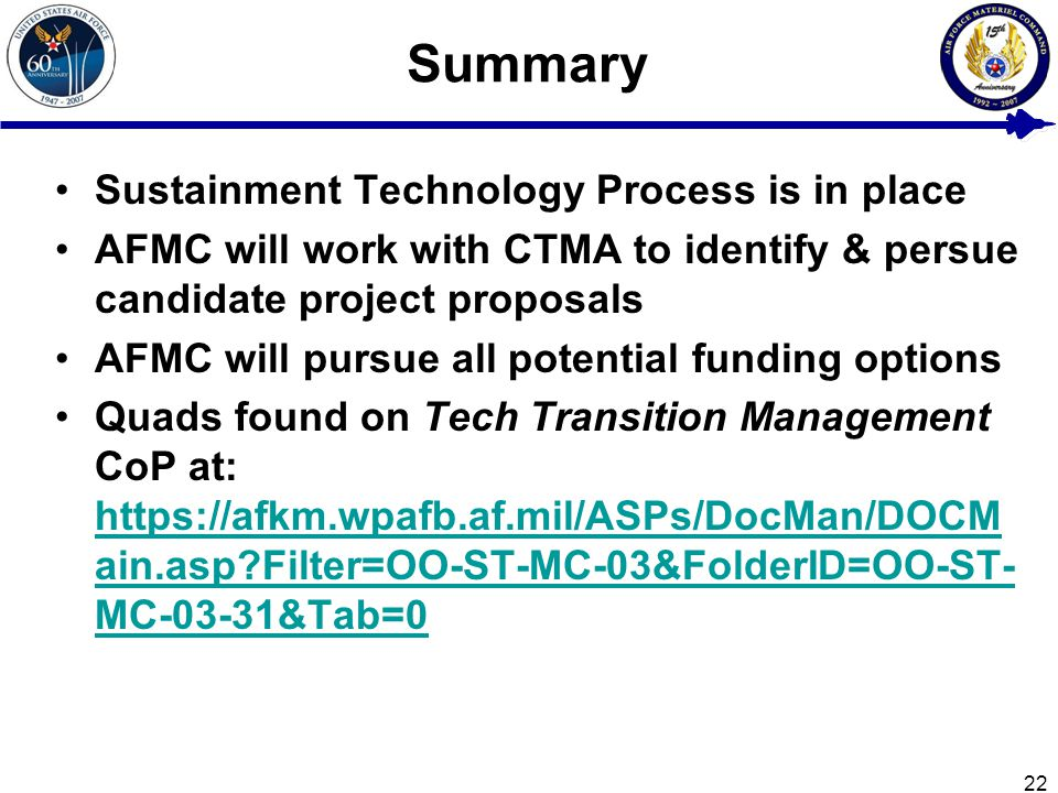 22 Summary Sustainment Technology Process is in place AFMC will work with CTMA to identify & persue candidate project proposals AFMC will pursue all potential funding options Quads found on Tech Transition Management CoP at: https://afkm.wpafb.af.mil/ASPs/DocMan/DOCM ain.asp Filter=OO-ST-MC-03&FolderID=OO-ST- MC-03-31&Tab=0 https://afkm.wpafb.af.mil/ASPs/DocMan/DOCM ain.asp Filter=OO-ST-MC-03&FolderID=OO-ST- MC-03-31&Tab=0