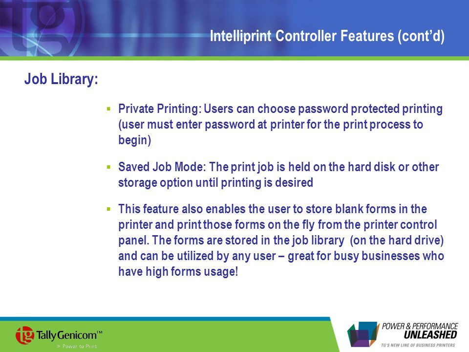 Intelliprint Controller Features (cont'd) Job Library:  Private Printing: Users can choose password protected printing (user must enter password at printer for the print process to begin)  Saved Job Mode: The print job is held on the hard disk or other storage option until printing is desired  This feature also enables the user to store blank forms in the printer and print those forms on the fly from the printer control panel.