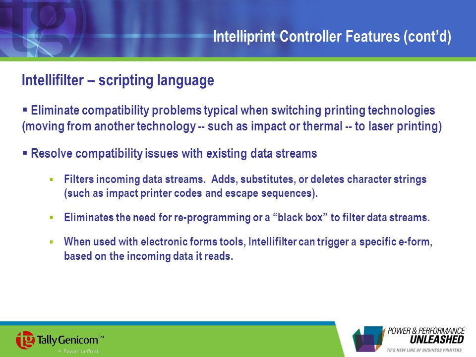 Intelliprint Controller Features (cont'd) Intellifilter – scripting language  Eliminate compatibility problems typical when switching printing technologies (moving from another technology -- such as impact or thermal -- to laser printing)  Resolve compatibility issues with existing data streams  Filters incoming data streams.
