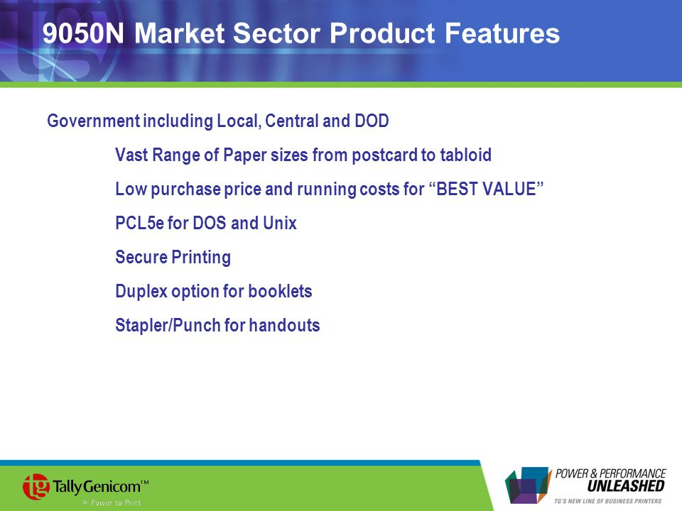 9050N Market Sector Product Features Government including Local, Central and DOD Vast Range of Paper sizes from postcard to tabloid Low purchase price and running costs for BEST VALUE PCL5e for DOS and Unix Secure Printing Duplex option for booklets Stapler/Punch for handouts