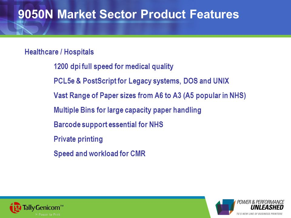 9050N Market Sector Product Features Healthcare / Hospitals 1200 dpi full speed for medical quality PCL5e & PostScript for Legacy systems, DOS and UNIX Vast Range of Paper sizes from A6 to A3 (A5 popular in NHS) Multiple Bins for large capacity paper handling Barcode support essential for NHS Private printing Speed and workload for CMR