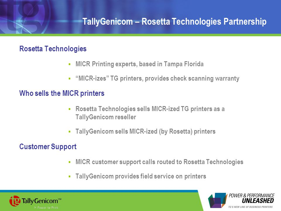 TallyGenicom – Rosetta Technologies Partnership Rosetta Technologies  MICR Printing experts, based in Tampa Florida  MICR-izes TG printers, provides check scanning warranty Who sells the MICR printers  Rosetta Technologies sells MICR-ized TG printers as a TallyGenicom reseller  TallyGenicom sells MICR-ized (by Rosetta) printers Customer Support  MICR customer support calls routed to Rosetta Technologies  TallyGenicom provides field service on printers
