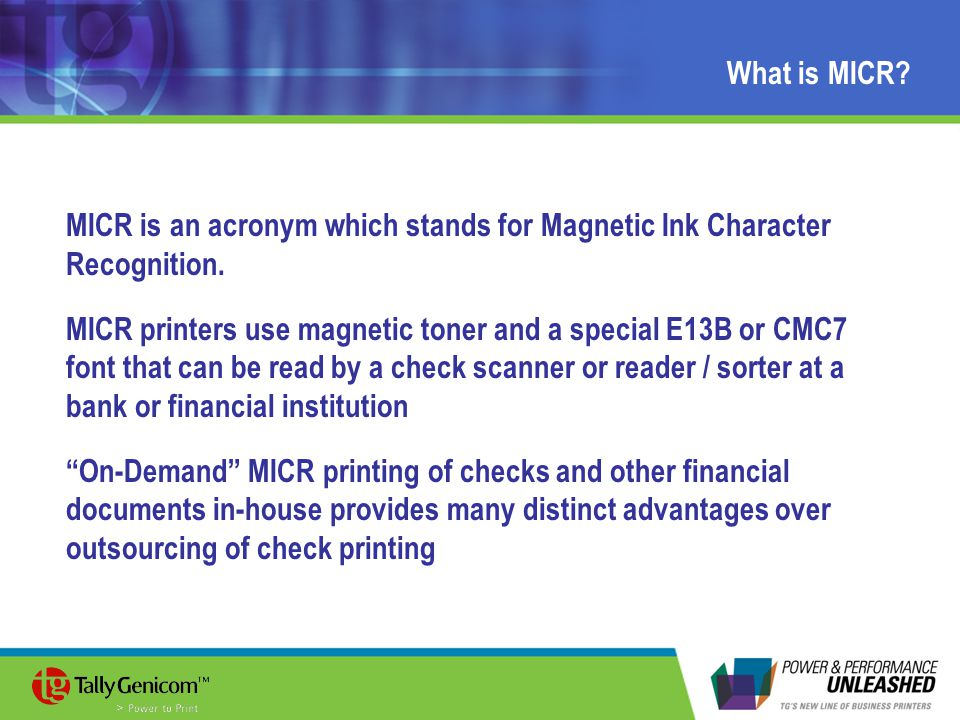 What is MICR? MICR is an acronym which stands for Magnetic Ink Character Recognition. MICR printers use magnetic toner and a special E13B or CMC7 font