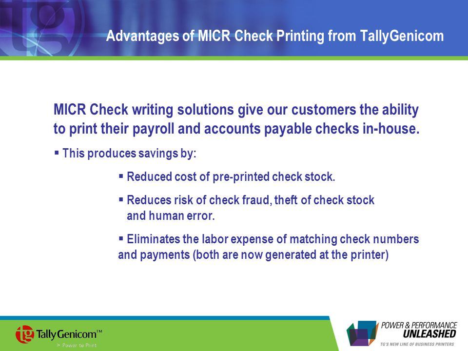 Advantages of MICR Check Printing from TallyGenicom MICR Check writing solutions give our customers the ability to print their payroll and accounts payable checks in-house.