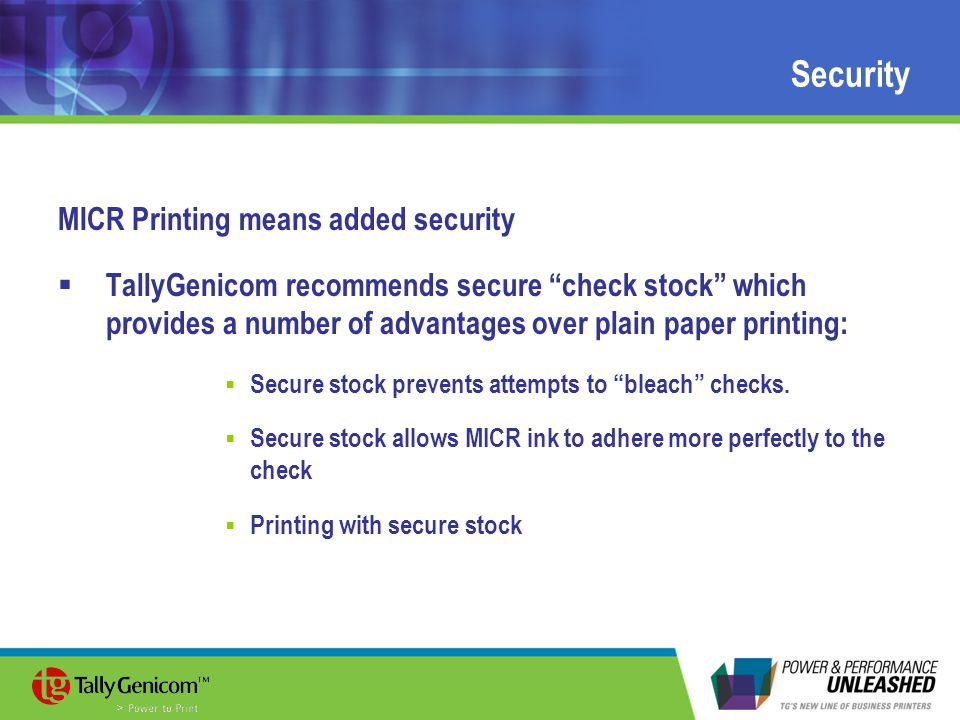 Security MICR Printing means added security  TallyGenicom recommends secure check stock which provides a number of advantages over plain paper printing:  Secure stock prevents attempts to bleach checks.